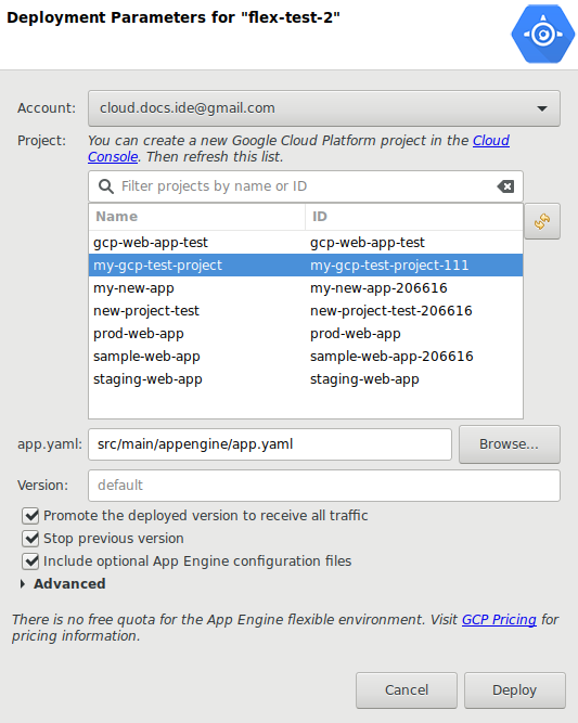 A dialog box to configure the deployment. It provides a drop-down menu  to select an Account, a list of Projects to deploy to, a field displaying  the path to the app.yaml file, a button to Browse to a new app.yaml file, a  checkbox to Promote the deployed version to receive all traffic, a checkbox  to Stop previous version, a checkbox to include optional  App Engine configuration files, an expansion panel for Advanced  options, and a field for entering a Staging bucket.